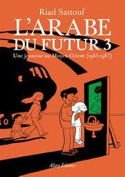 L' Arabe du futur : une jeunesse au Moyen-Orient (1985-1987). 3 / Riad Sattouf, scénario et dessins   Sattouf, Riad (1978-....). Scénariste. Illustrateur
