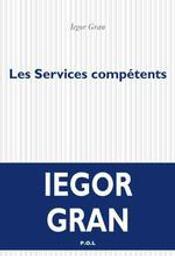 Les services compétents : roman / Iegor Gran | Gran, Iegor (1964-....). Auteur